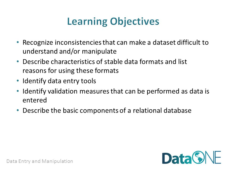 Data Entry and Manipulation Recognize inconsistencies that can make a dataset difficult to understand and/or manipulate Describe characteristics of stable data formats and list reasons for using these formats Identify data entry tools Identify validation measures that can be performed as data is entered Describe the basic components of a relational database