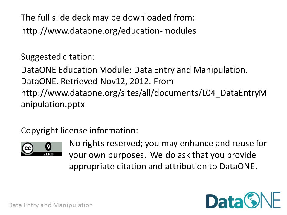 Data Entry and Manipulation The full slide deck may be downloaded from: http://www.dataone.org/education-modules Suggested citation: DataONE Education Module: Data Entry and Manipulation.
