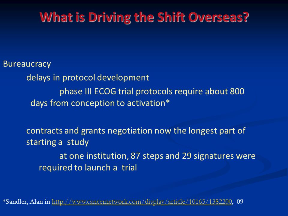 Bureaucracy delays in protocol development phase III ECOG trial protocols require about 800 days from conception to activation* contracts and grants negotiation now the longest part of starting a study at one institution, 87 steps and 29 signatures were required to launch a trial *Sandler, Alan in http://www.cancernetwork.com/display/article/10165/1382200, 09http://www.cancernetwork.com/display/article/10165/1382200 What is Driving the Shift Overseas