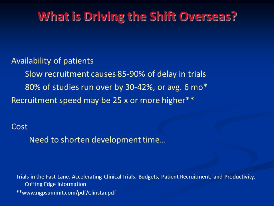 Availability of patients Slow recruitment causes 85-90% of delay in trials 80% of studies run over by 30-42%, or avg. 6 mo* Recruitment speed may be 2