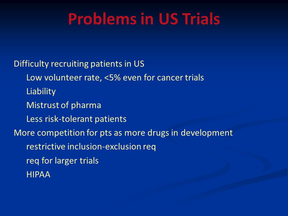 Difficulty recruiting patients in US Low volunteer rate, <5% even for cancer trials Liability Mistrust of pharma Less risk-tolerant patients More competition for pts as more drugs in development restrictive inclusion-exclusion req req for larger trials HIPAA Problems in US Trials