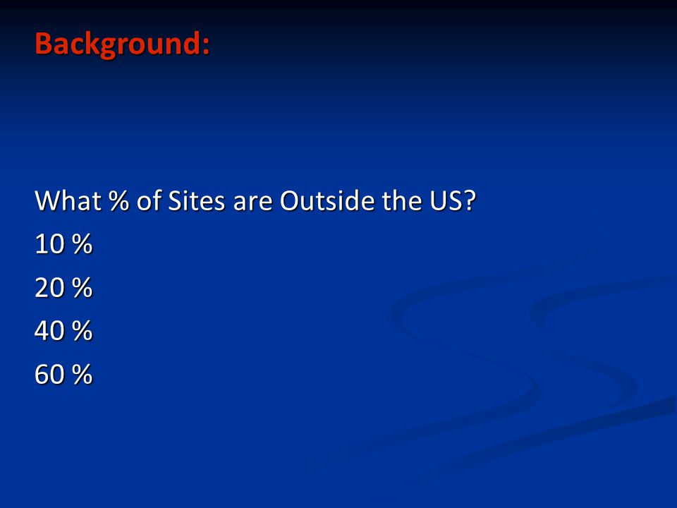Background: What % of Sites are Outside the US 10 % 20 % 40 % 60 %