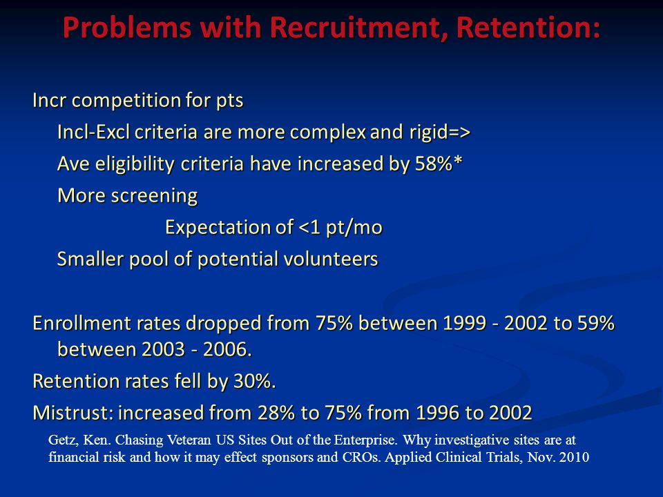 Problems with Recruitment, Retention: Incr competition for pts Incl-Excl criteria are more complex and rigid=> Ave eligibility criteria have increased by 58%* More screening Expectation of <1 pt/mo Smaller pool of potential volunteers Enrollment rates dropped from 75% between 1999 - 2002 to 59% between 2003 - 2006.
