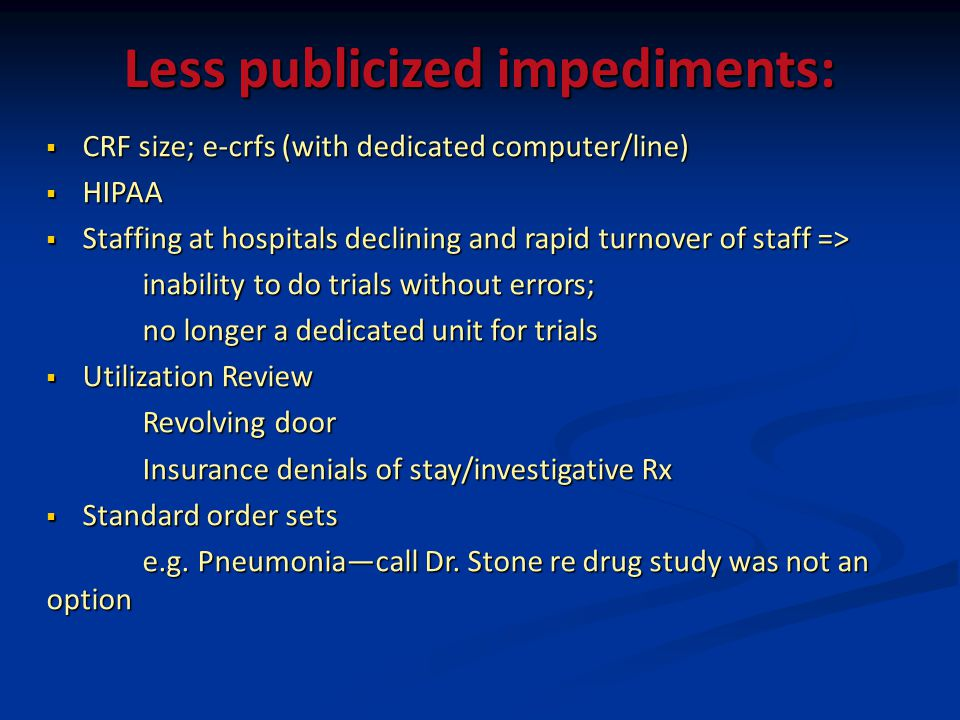 Less publicized impediments: CRF size; e-crfs (with dedicated computer/line) CRF size; e-crfs (with dedicated computer/line) HIPAA HIPAA Staffing at hospitals declining and rapid turnover of staff => Staffing at hospitals declining and rapid turnover of staff => inability to do trials without errors; no longer a dedicated unit for trials Utilization Review Utilization Review Revolving door Insurance denials of stay/investigative Rx Standard order sets Standard order sets e.g.