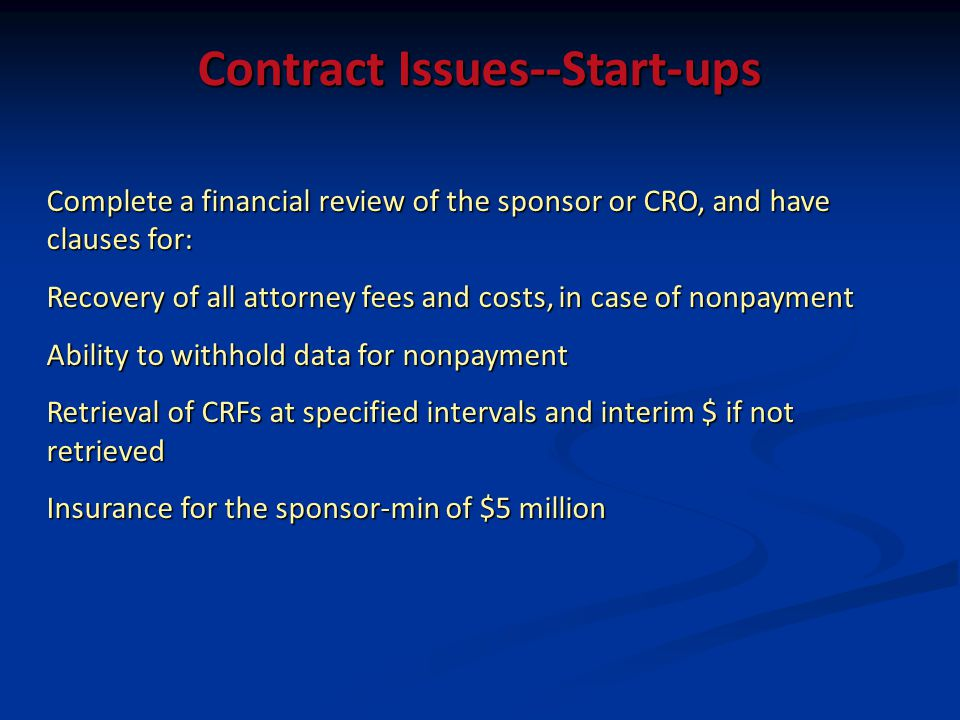 Contract Issues--Start-ups Complete a financial review of the sponsor or CRO, and have clauses for: Recovery of all attorney fees and costs, in case of nonpayment Ability to withhold data for nonpayment Retrieval of CRFs at specified intervals and interim $ if not retrieved Insurance for the sponsor-min of $5 million