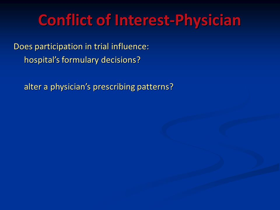 Conflict of Interest-Physician Does participation in trial influence: hospitals formulary decisions? alter a physicians prescribing patterns?