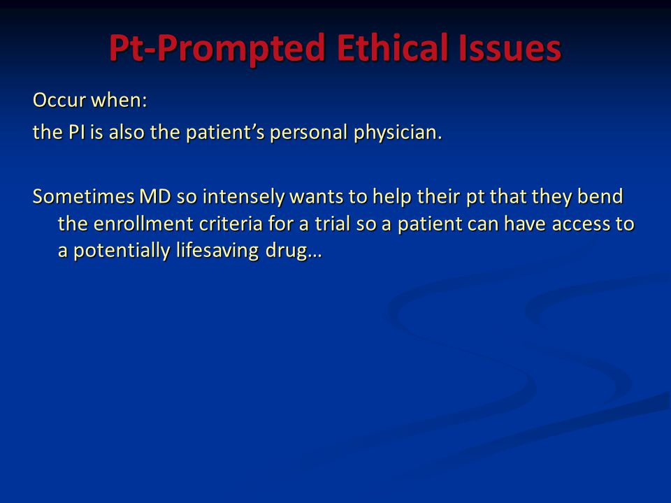 Pt-Prompted Ethical Issues Occur when: the PI is also the patients personal physician. Sometimes MD so intensely wants to help their pt that they bend