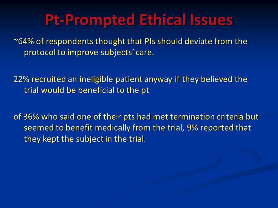 Pt-Prompted Ethical Issues ~64% of respondents thought that PIs should deviate from the protocol to improve subjects care. 22% recruited an ineligible
