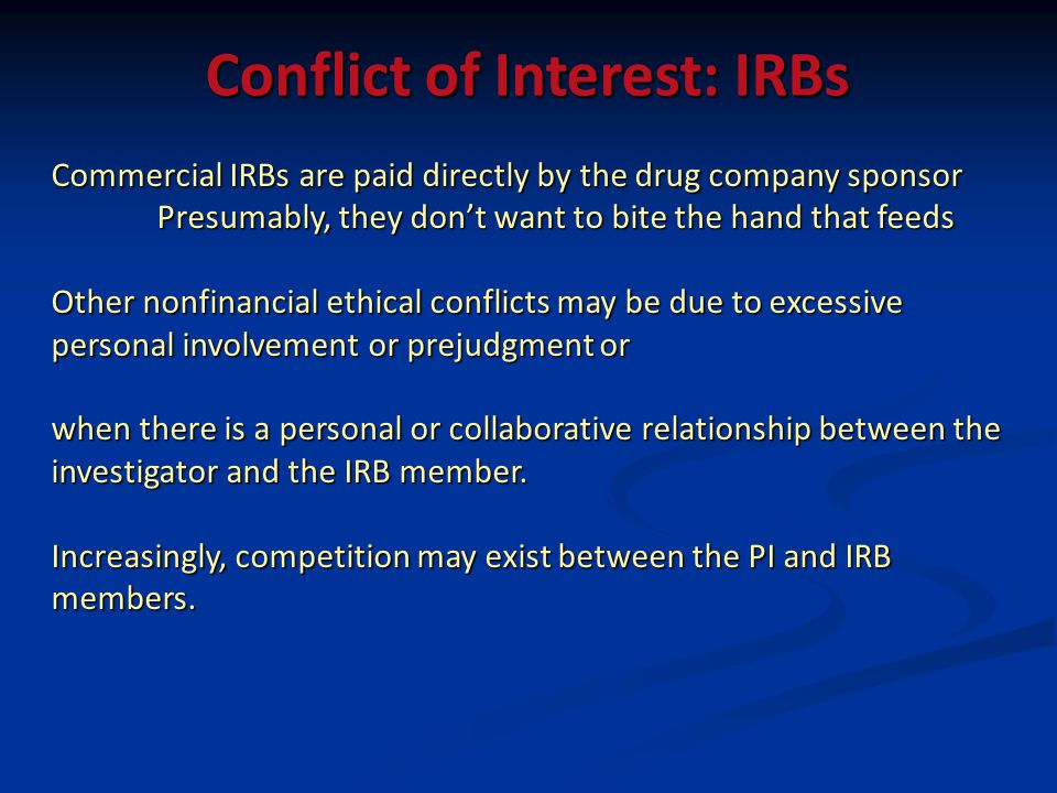 Conflict of Interest: IRBs Commercial IRBs are paid directly by the drug company sponsor Presumably, they dont want to bite the hand that feeds Other nonfinancial ethical conflicts may be due to excessive personal involvement or prejudgment or when there is a personal or collaborative relationship between the investigator and the IRB member.