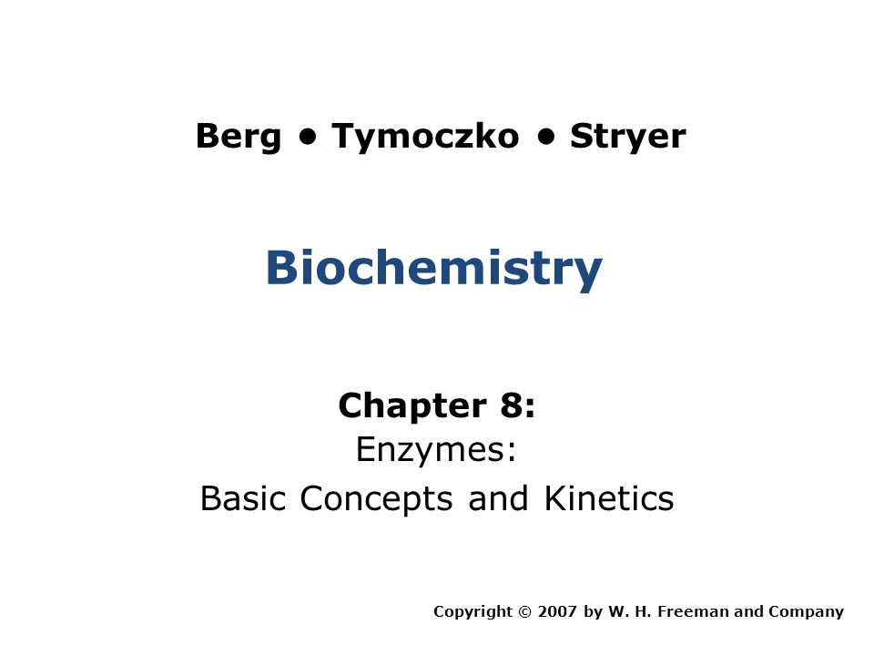 Biochemistry Chapter 8: Enzymes: Basic Concepts and Kinetics Copyright © 2007 by W. H. Freeman and Company Berg Tymoczko Stryer