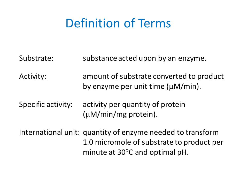 Definition of Terms Substrate:substance acted upon by an enzyme. Activity:amount of substrate converted to product by enzyme per unit time ( M/min). S