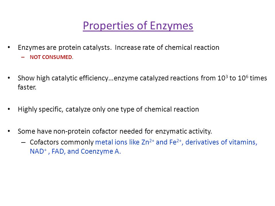 Properties of Enzymes Enzymes are protein catalysts. Increase rate of chemical reaction – NOT CONSUMED. Show high catalytic efficiency…enzyme catalyze