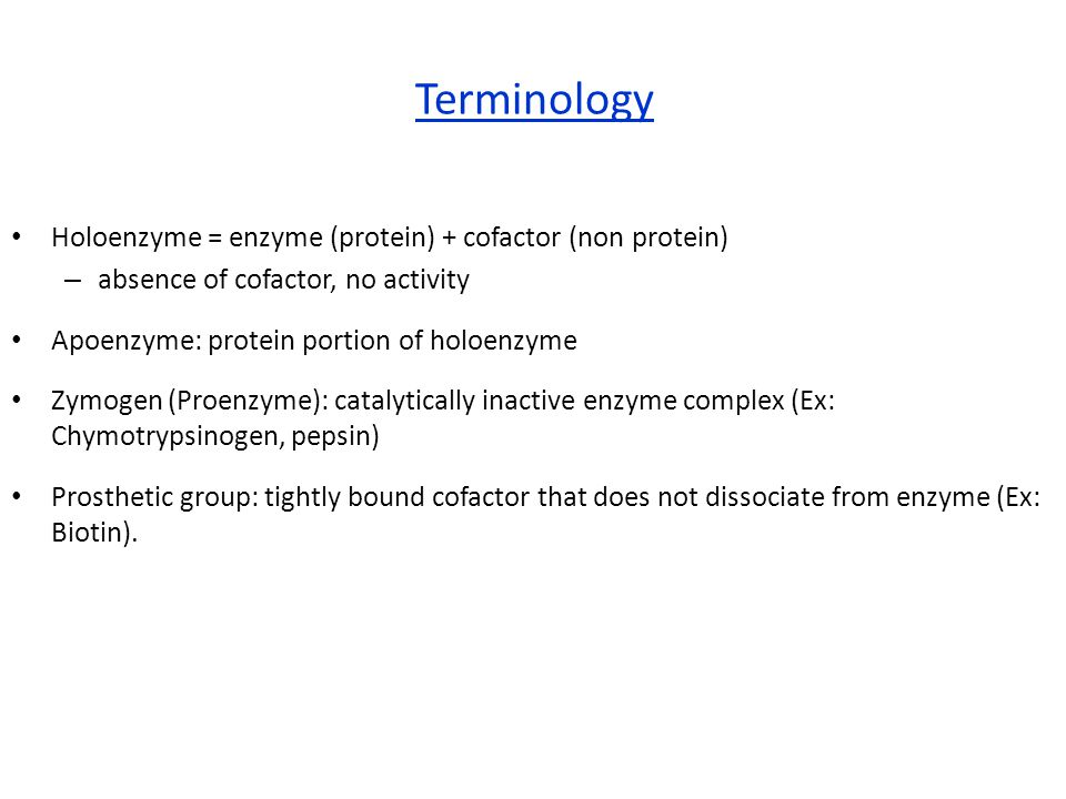 Terminology Holoenzyme = enzyme (protein) + cofactor (non protein) – absence of cofactor, no activity Apoenzyme: protein portion of holoenzyme Zymogen (Proenzyme): catalytically inactive enzyme complex (Ex: Chymotrypsinogen, pepsin) Prosthetic group: tightly bound cofactor that does not dissociate from enzyme (Ex: Biotin).