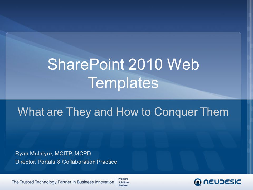 SharePoint 2010 Web Templates What are They and How to Conquer Them Ryan McIntyre, MCITP, MCPD Director, Portals & Collaboration Practice