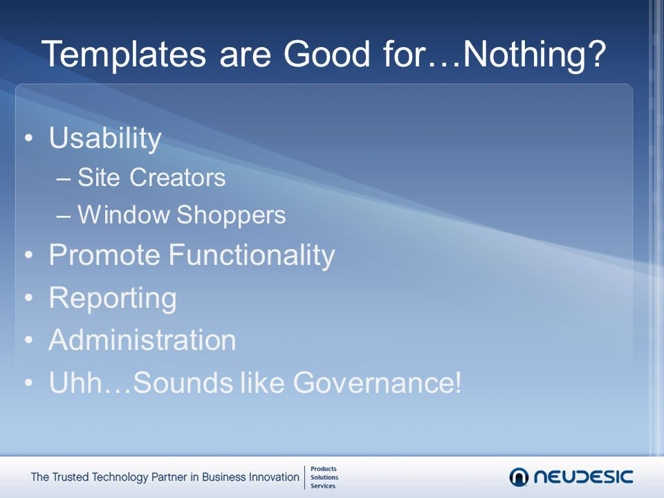 Templates are Good for…Nothing? Usability –Site Creators –Window Shoppers Promote Functionality Reporting Administration Uhh…Sounds like Governance!