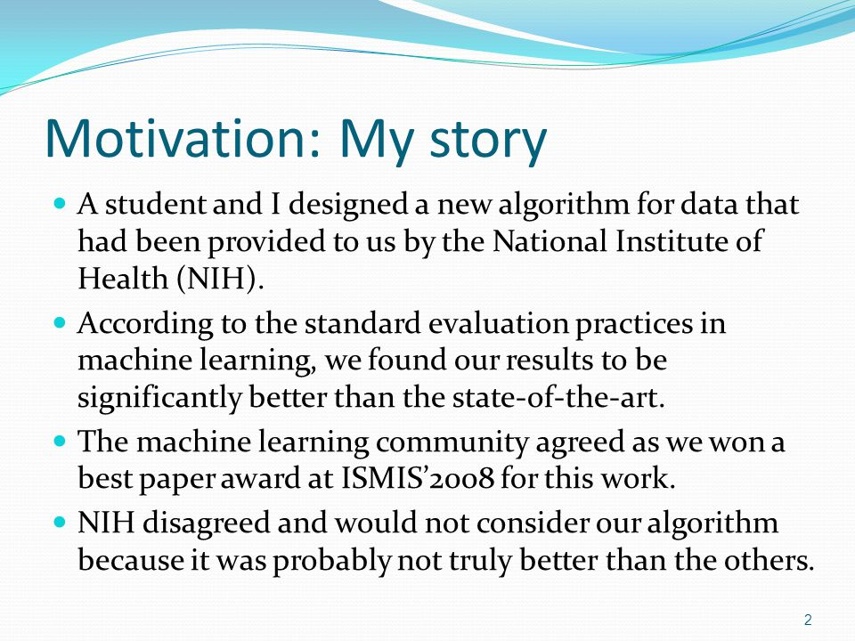 Motivation: My story (contd) My reactions were: Surprise: Since my student and I properly applied the evaluation methodology that we had been taught and read about everywhere, how could our results be challenged.