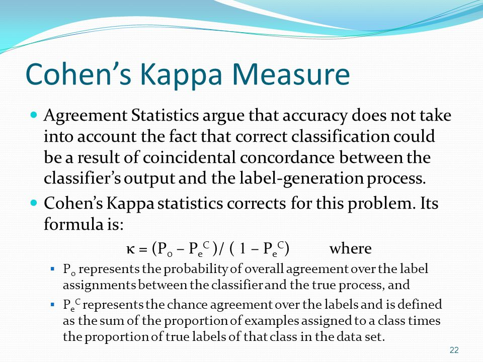 Cohens Kappa Measure: Example Predicted -> Actual ABCTotal A605010120 B1010040150 C301090130 Total100160140 23 Accuracy = P 0 = (60 + 100 + 90) / 400 = 62.5% P e C = 100/400 * 120/400 + 160/400 * 150/400 + 140/400 * 130/400 = 0.33875 κ = 43.29% Accuracy is overly optimistic in this example!