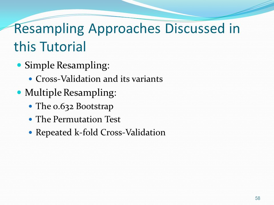 Resampling Approaches Discussed in this Tutorial Simple Resampling: Cross-Validation and its variants Multiple Resampling: The 0.632 Bootstrap The Per