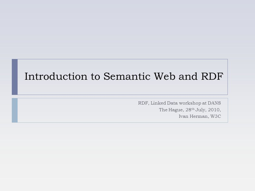 Introduction to Semantic Web and RDF RDF, Linked Data workshop at DANS The Hague, 28 th July, 2010, Ivan Herman, W3C