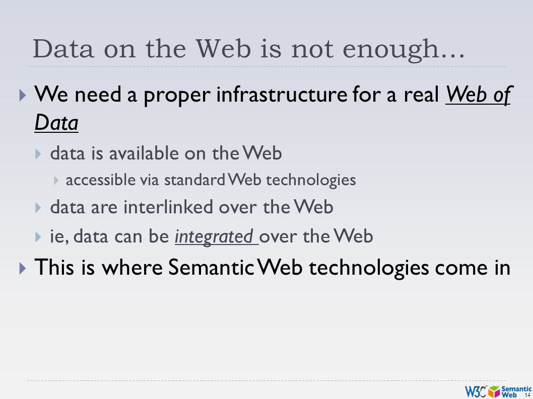 14 Data on the Web is not enough… We need a proper infrastructure for a real Web of Data data is available on the Web accessible via standard Web tech
