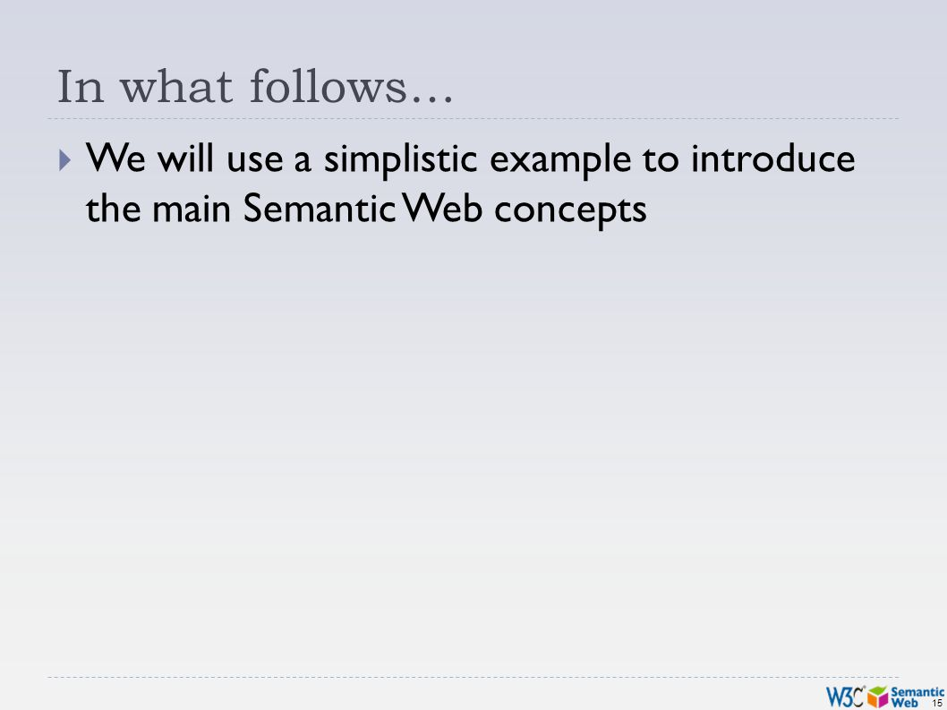 15 In what follows… We will use a simplistic example to introduce the main Semantic Web concepts