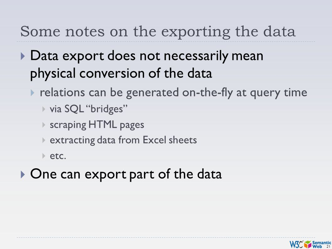 21 Some notes on the exporting the data Data export does not necessarily mean physical conversion of the data relations can be generated on-the-fly at query time via SQL bridges scraping HTML pages extracting data from Excel sheets etc.
