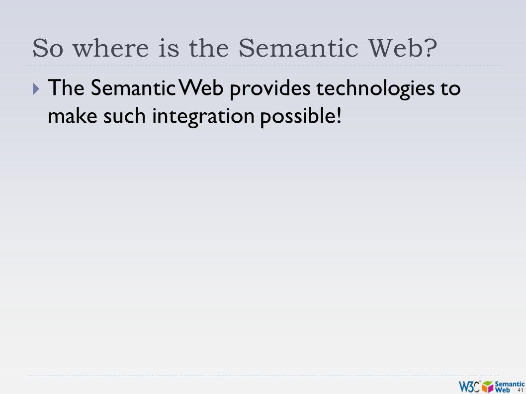 41 So where is the Semantic Web.