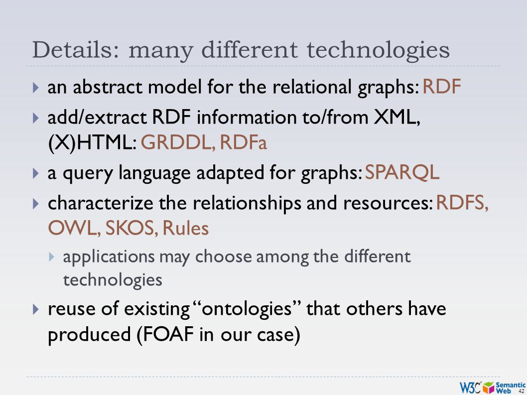 42 Details: many different technologies an abstract model for the relational graphs: RDF add/extract RDF information to/from XML, (X)HTML: GRDDL, RDFa