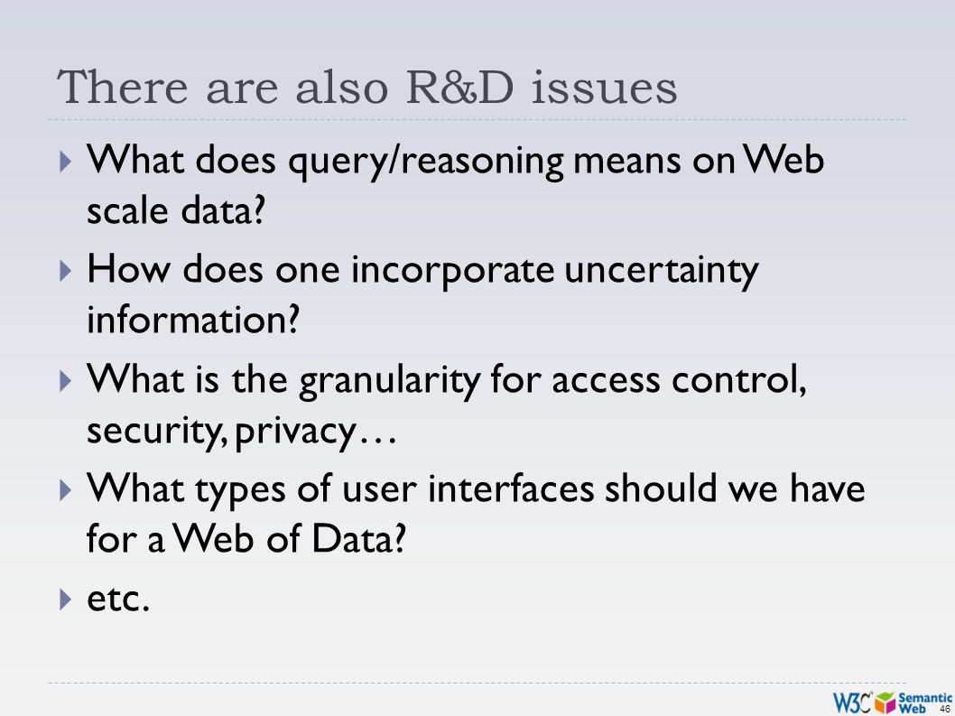 46 There are also R&D issues What does query/reasoning means on Web scale data? How does one incorporate uncertainty information? What is the granular