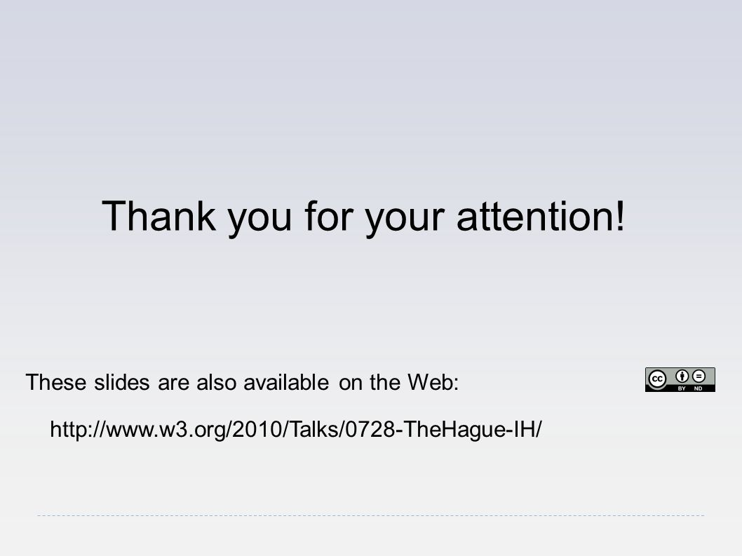 Thank you for your attention! These slides are also available on the Web: http://www.w3.org/2010/Talks/0728-TheHague-IH/