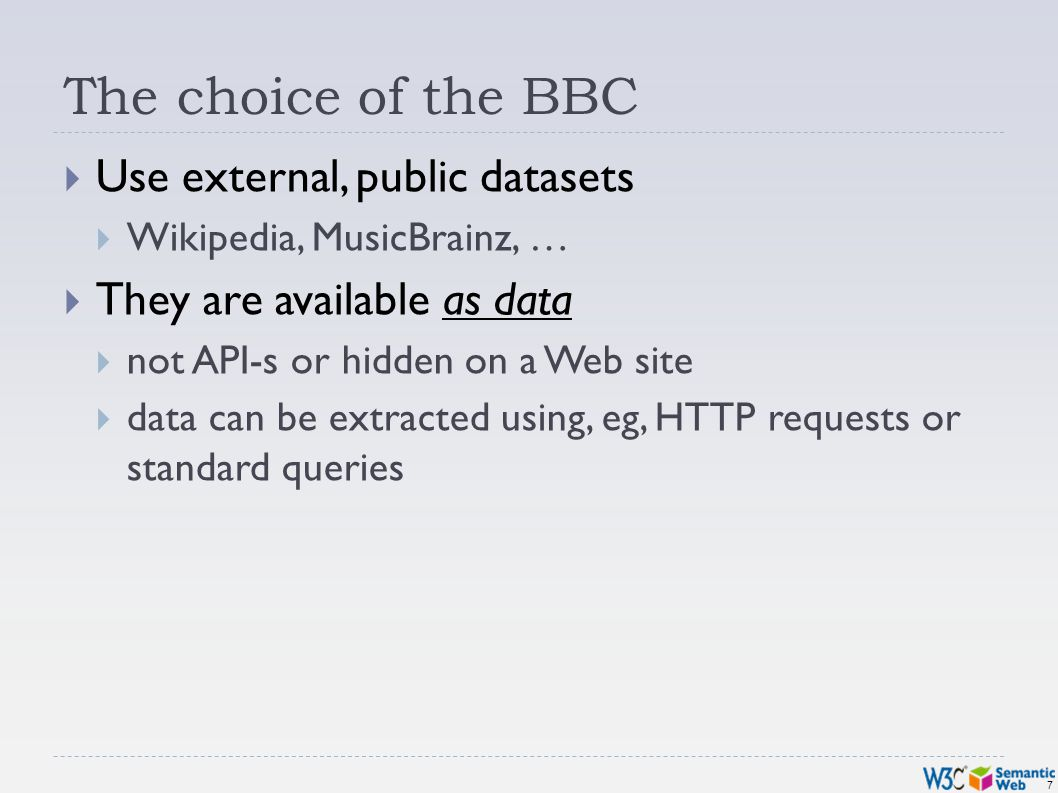 7 The choice of the BBC Use external, public datasets Wikipedia, MusicBrainz, … They are available as data not API-s or hidden on a Web site data can be extracted using, eg, HTTP requests or standard queries