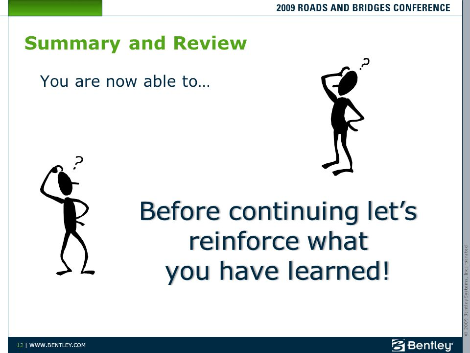 © 2009 Bentley Systems, Incorporated 12 | WWW.BENTLEY.COM Summary and Review You are now able to… Before continuing lets reinforce what you have learn