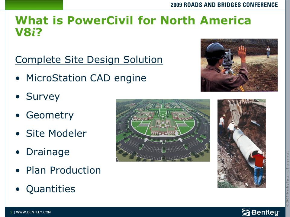 © 2009 Bentley Systems, Incorporated 2 | WWW.BENTLEY.COM What is PowerCivil for North America V8 i ? Complete Site Design Solution MicroStation CAD en