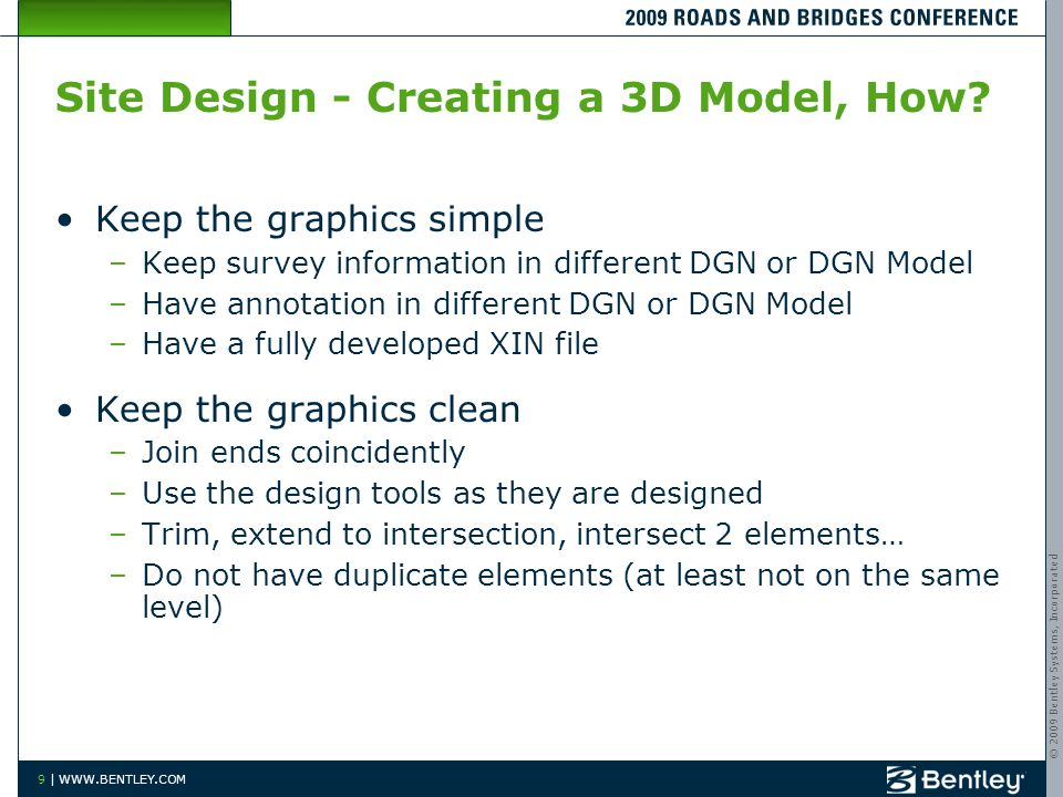 © 2009 Bentley Systems, Incorporated 9 | WWW.BENTLEY.COM Site Design - Creating a 3D Model, How? Keep the graphics simple –Keep survey information in