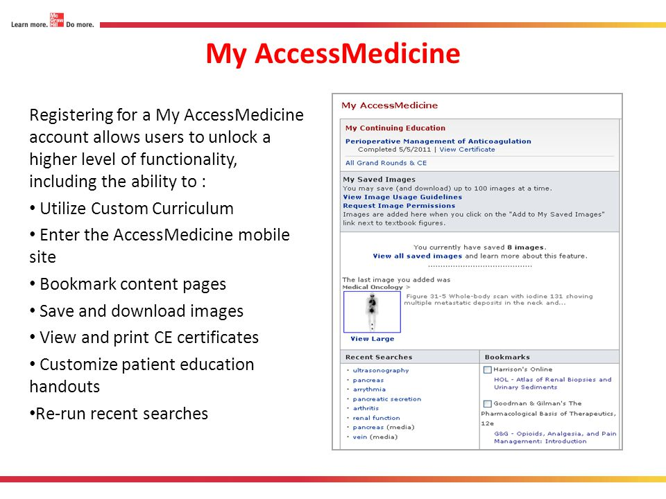 My AccessMedicine Registering for a My AccessMedicine account allows users to unlock a higher level of functionality, including the ability to : Utili