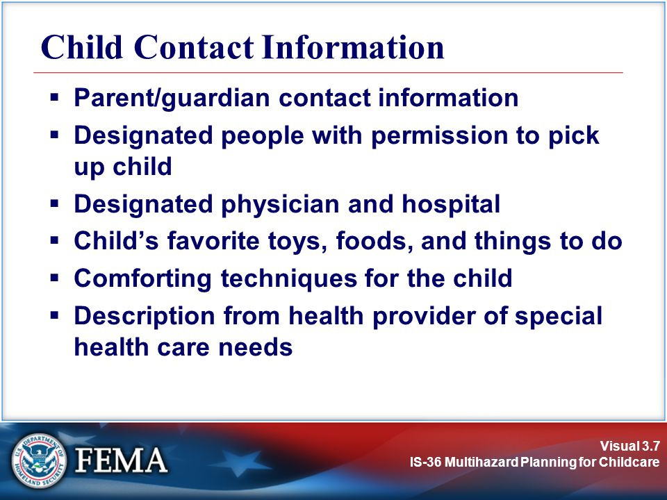Visual 3.7 IS-36 Multihazard Planning for Childcare Parent/guardian contact information Designated people with permission to pick up child Designated physician and hospital Childs favorite toys, foods, and things to do Comforting techniques for the child Description from health provider of special health care needs Child Contact Information