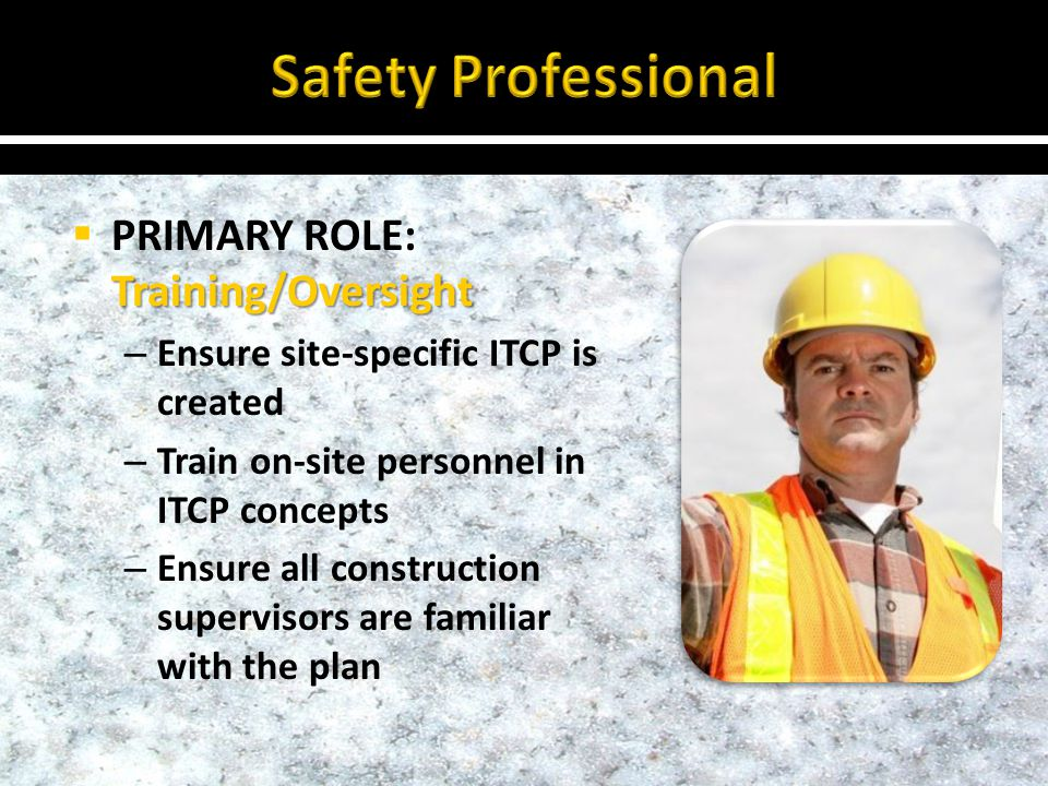Training/Oversight PRIMARY ROLE: Training/Oversight – Ensure site-specific ITCP is created – Train on-site personnel in ITCP concepts – Ensure all construction supervisors are familiar with the plan