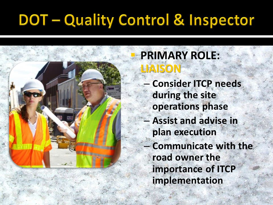 LIAISON PRIMARY ROLE: LIAISON – Consider ITCP needs during the site operations phase – Assist and advise in plan execution – Communicate with the road owner the importance of ITCP implementation