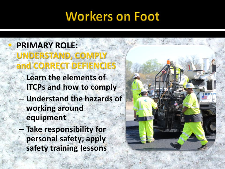 UNDERSTAND, COMPLY and CORRECT DEFIENCIES PRIMARY ROLE: UNDERSTAND, COMPLY and CORRECT DEFIENCIES – Learn the elements of ITCPs and how to comply – Understand the hazards of working around equipment – Take responsibility for personal safety; apply safety training lessons