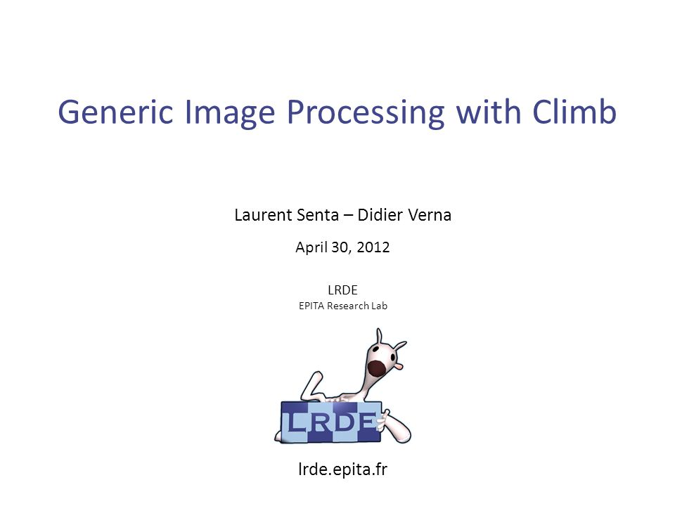 Generic Image Processing with Climb Laurent Senta – Didier Verna LRDE EPITA Research Lab April 30, 2012 lrde.epita.fr