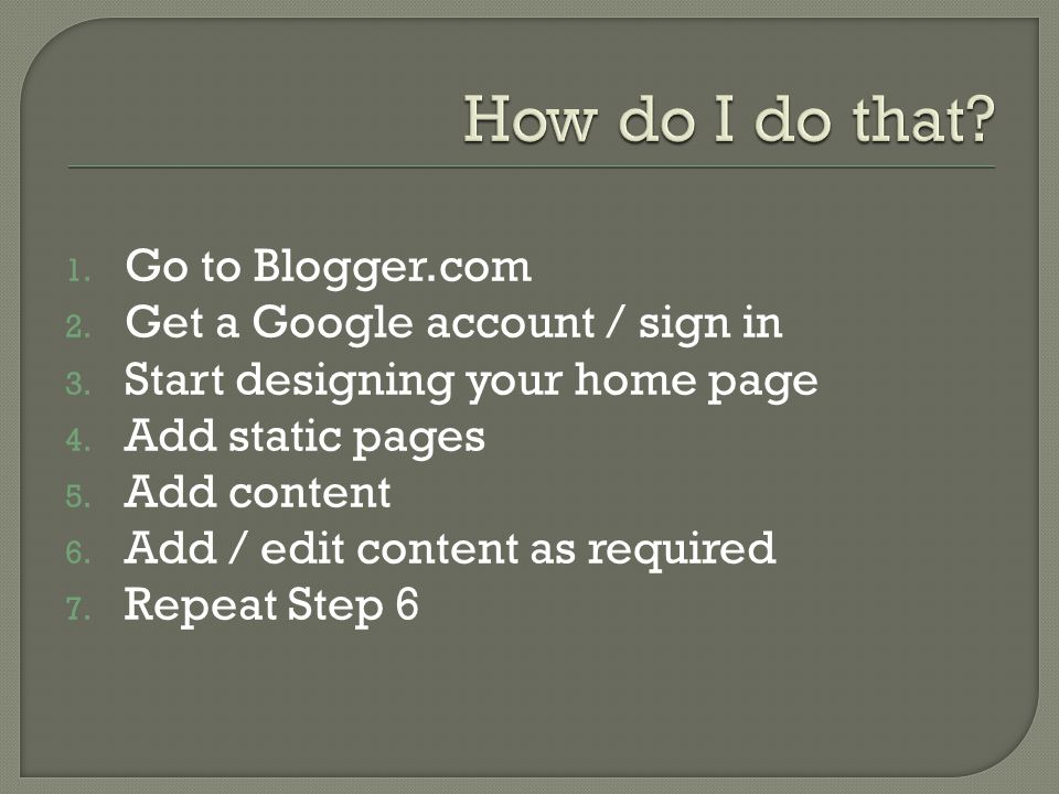 1. Go to Blogger.com 2. Get a Google account / sign in 3.