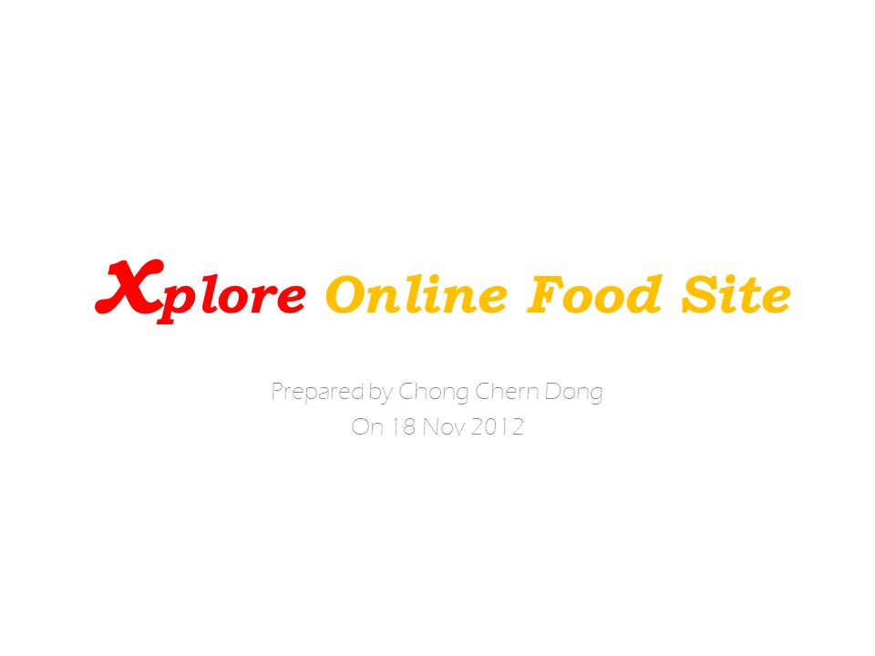 x plore Online Food Site Prepared by Chong Chern Dong On 18 Nov 2012