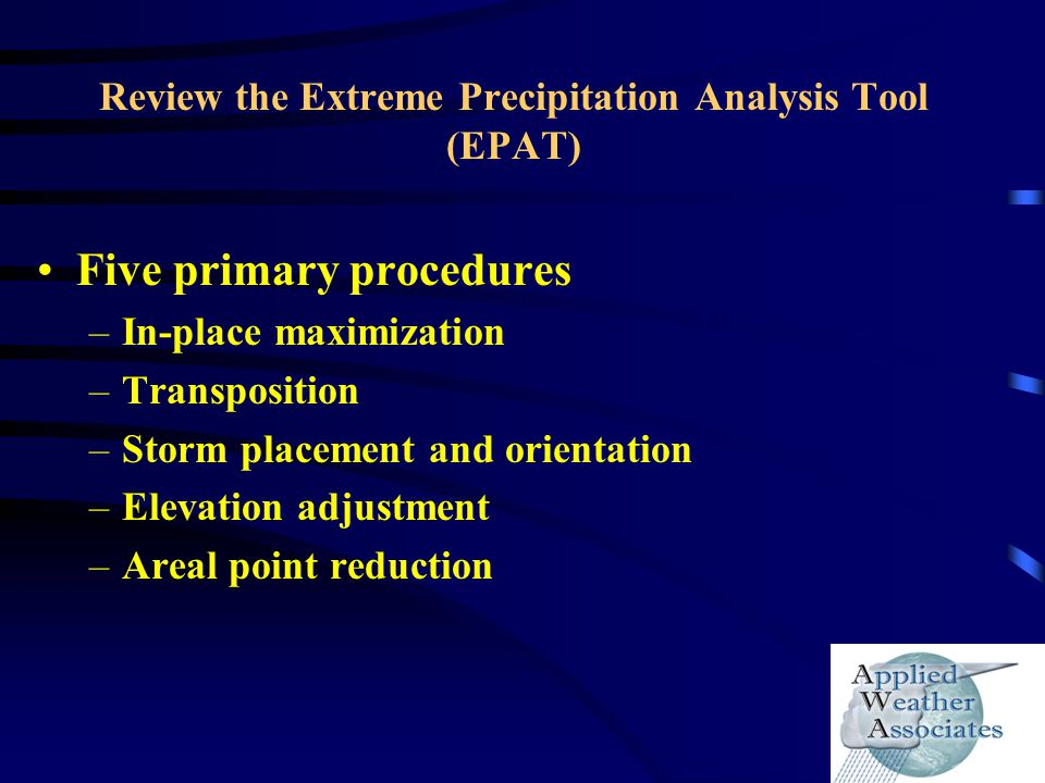 Review the Extreme Precipitation Analysis Tool (EPAT) Five primary procedures –In-place maximization –Transposition –Storm placement and orientation –