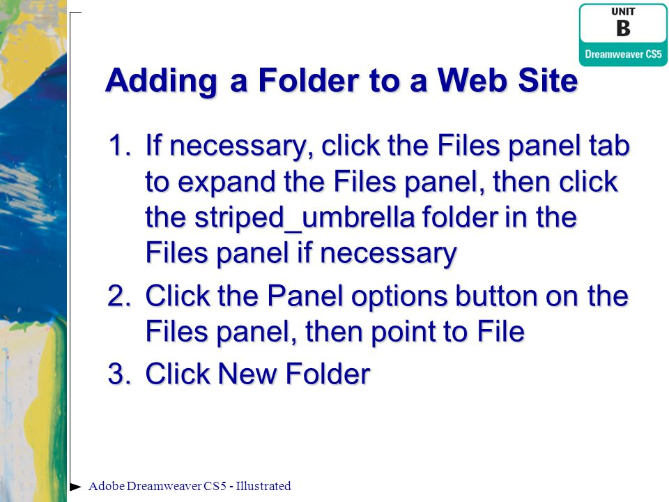 Adding a Folder to a Web Site 1.If necessary, click the Files panel tab to expand the Files panel, then click the striped_umbrella folder in the Files