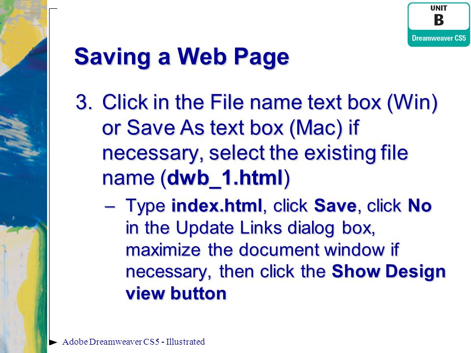 Saving a Web Page 3.Click in the File name text box (Win) or Save As text box (Mac) if necessary, select the existing file name (dwb_1.html) –Type ind
