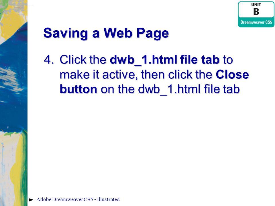 Saving a Web Page 4.Click the dwb_1.html file tab to make it active, then click the Close button on the dwb_1.html file tab Adobe Dreamweaver CS5 - Il