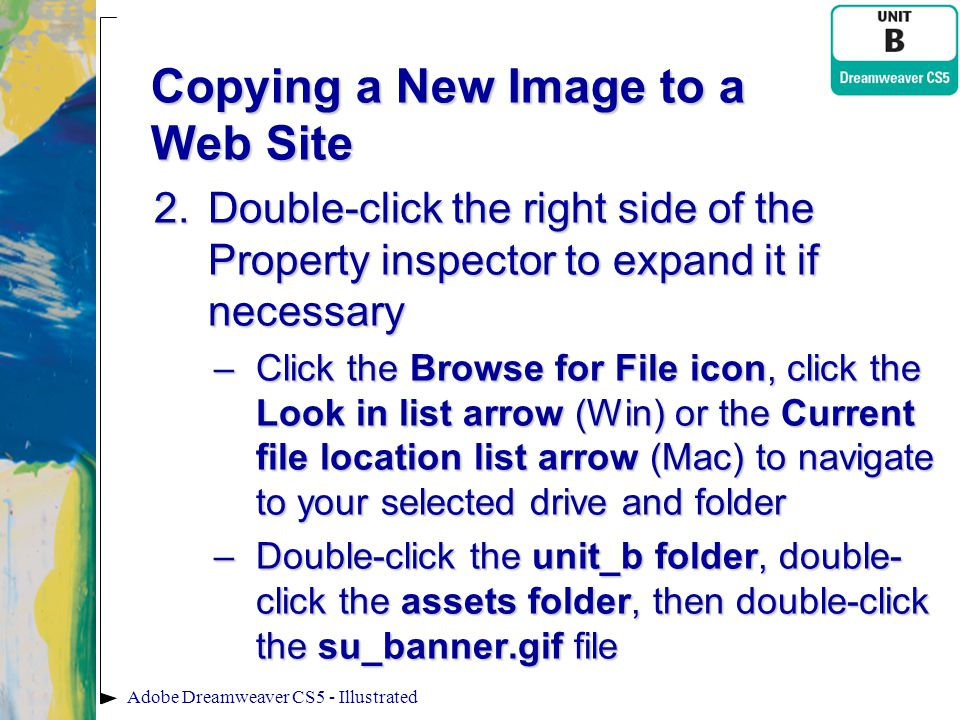 Copying a New Image to a Web Site 2.Double-click the right side of the Property inspector to expand it if necessary –Click the Browse for File icon, c