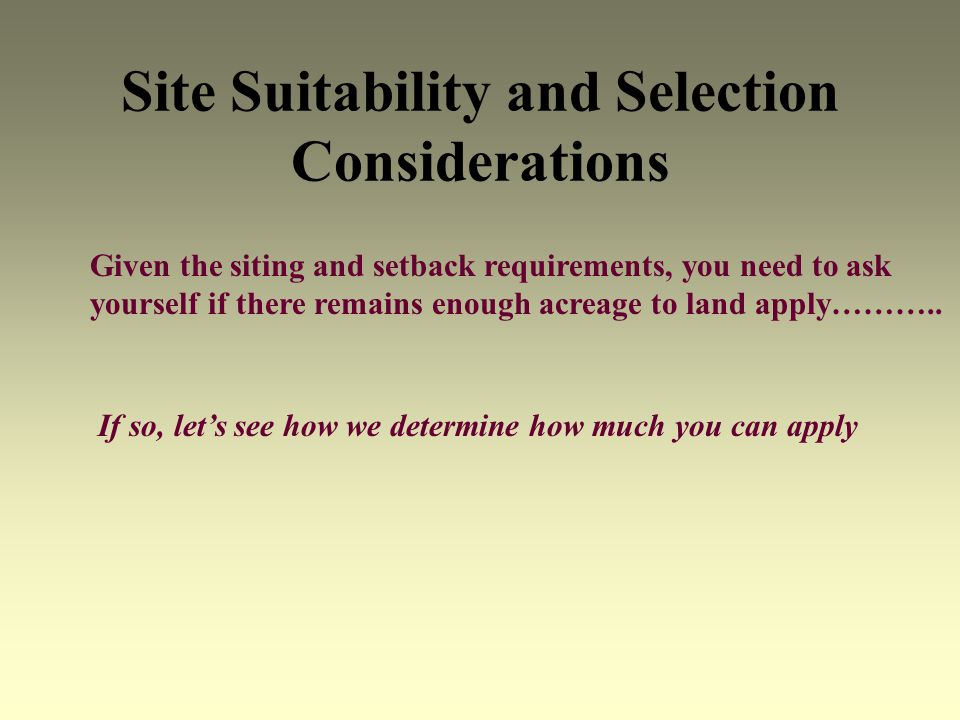 Site Suitability and Selection Considerations Given the siting and setback requirements, you need to ask yourself if there remains enough acreage to land apply………..