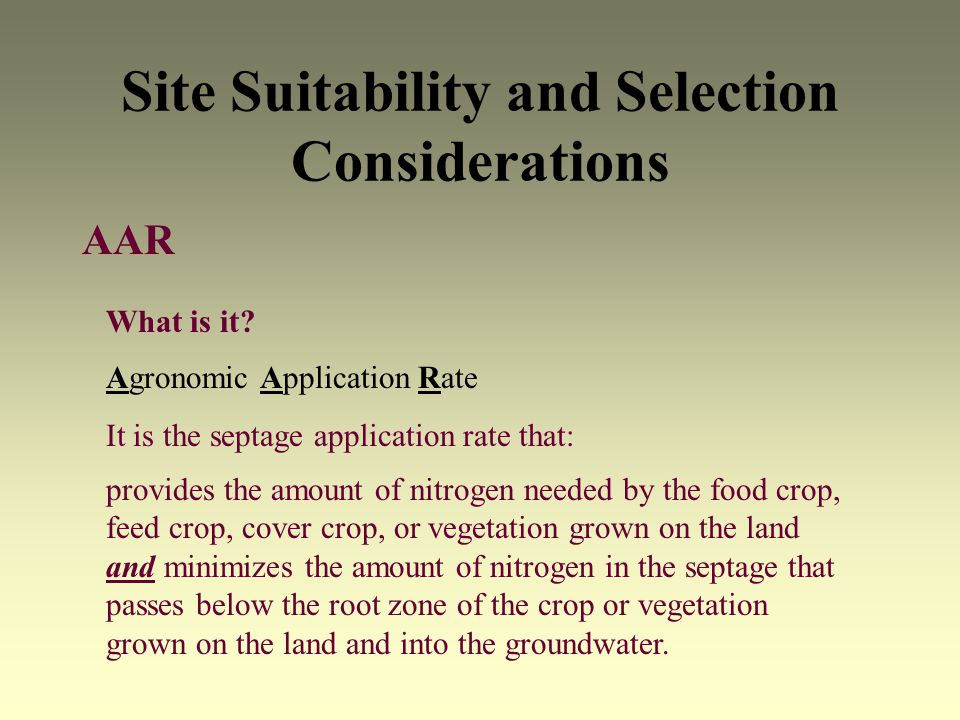Site Suitability and Selection Considerations AAR What is it? Agronomic Application Rate It is the septage application rate that: provides the amount