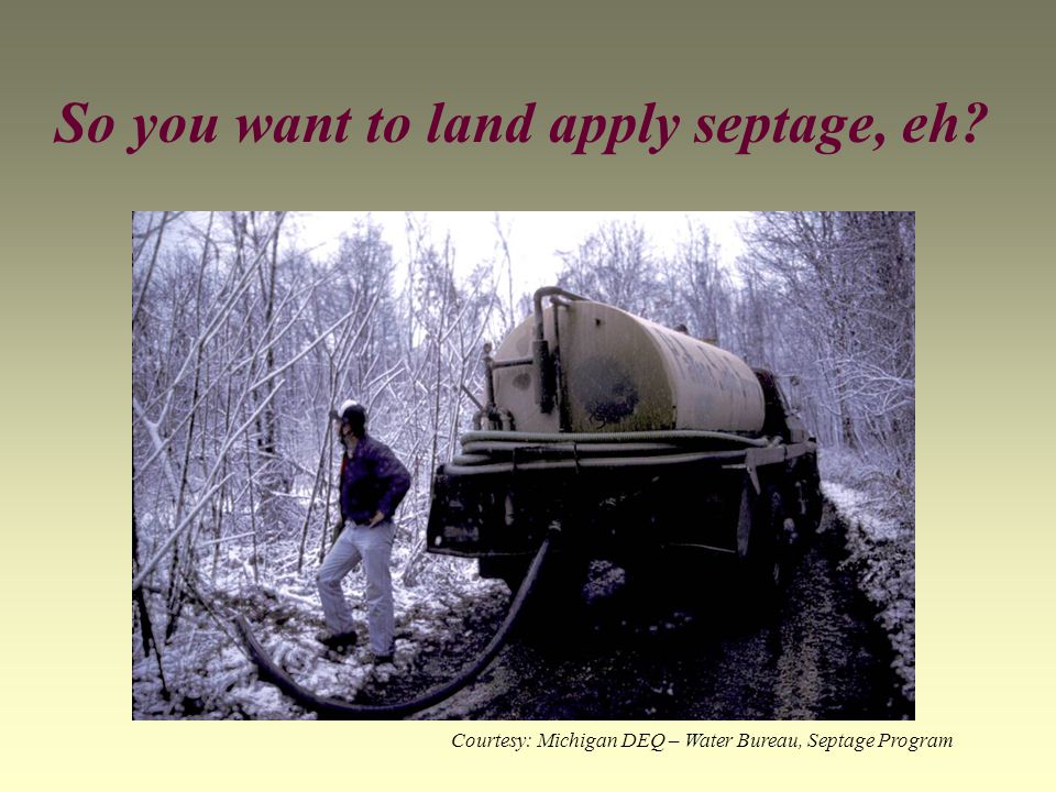 So you want to land apply septage, eh Courtesy: Michigan DEQ – Water Bureau, Septage Program